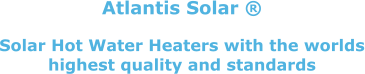 Atlantis Solar ®  Solar Hot Water Heaters with the worlds highest quality and standards